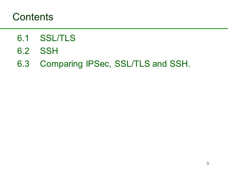 3 Contents 6.1 SSL/TLS 6.2 SSH 6.3Comparing IPSec, SSL/TLS and SSH.