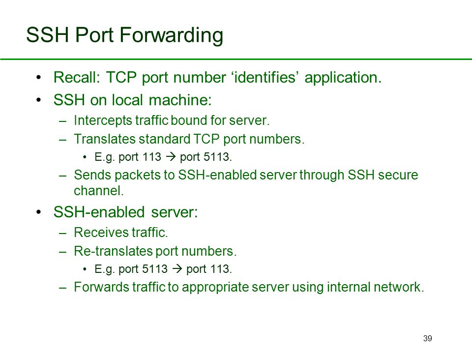 39 SSH Port Forwarding Recall: TCP port number 'identifies' application. SSH on local machine: –Intercepts traffic bound for server. –Translates stand