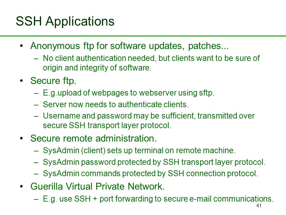 41 Anonymous ftp for software updates, patches... –No client authentication needed, but clients want to be sure of origin and integrity of software. S