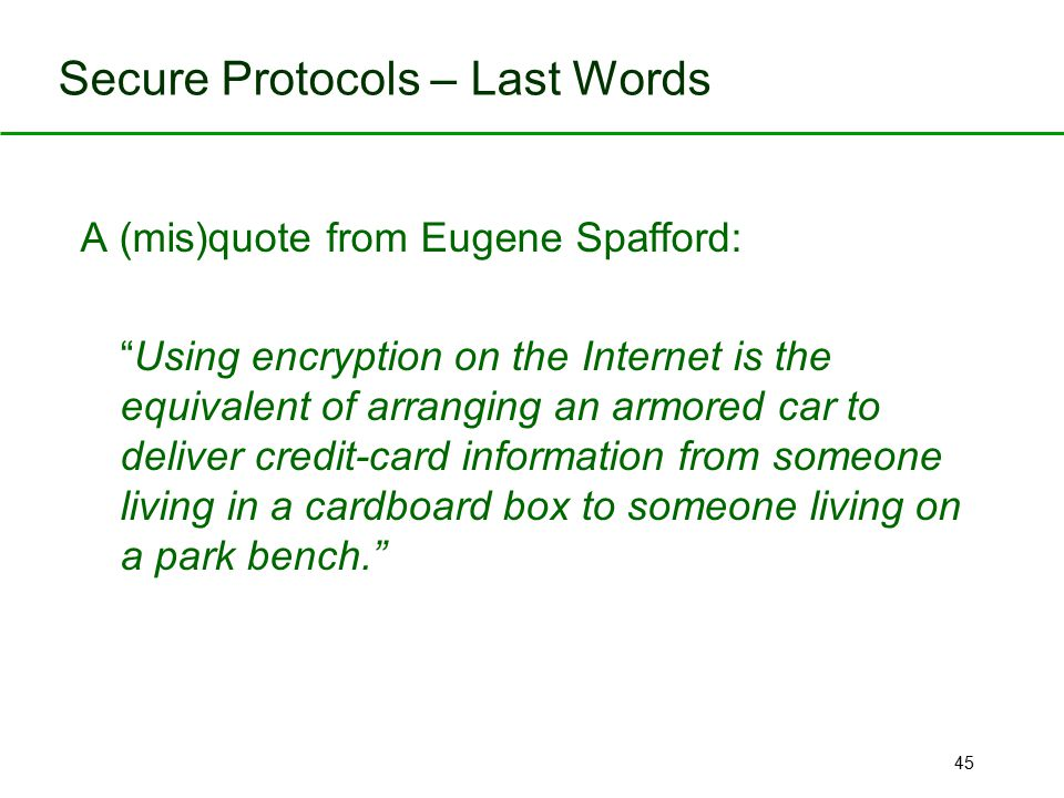 "45 Secure Protocols – Last Words A (mis)quote from Eugene Spafford: "" Using encryption on the Internet is the equivalent of arranging an armored car t"