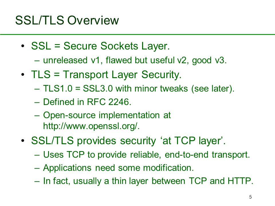 5 SSL/TLS Overview SSL = Secure Sockets Layer. –unreleased v1, flawed but useful v2, good v3. TLS = Transport Layer Security. –TLS1.0 = SSL3.0 with mi