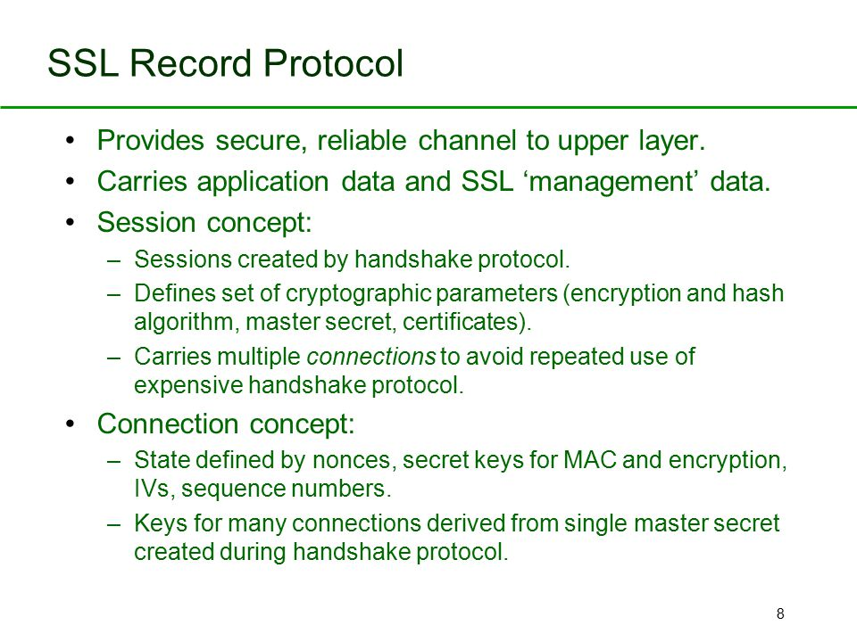 8 SSL Record Protocol Provides secure, reliable channel to upper layer. Carries application data and SSL 'management' data. Session concept: –Sessions