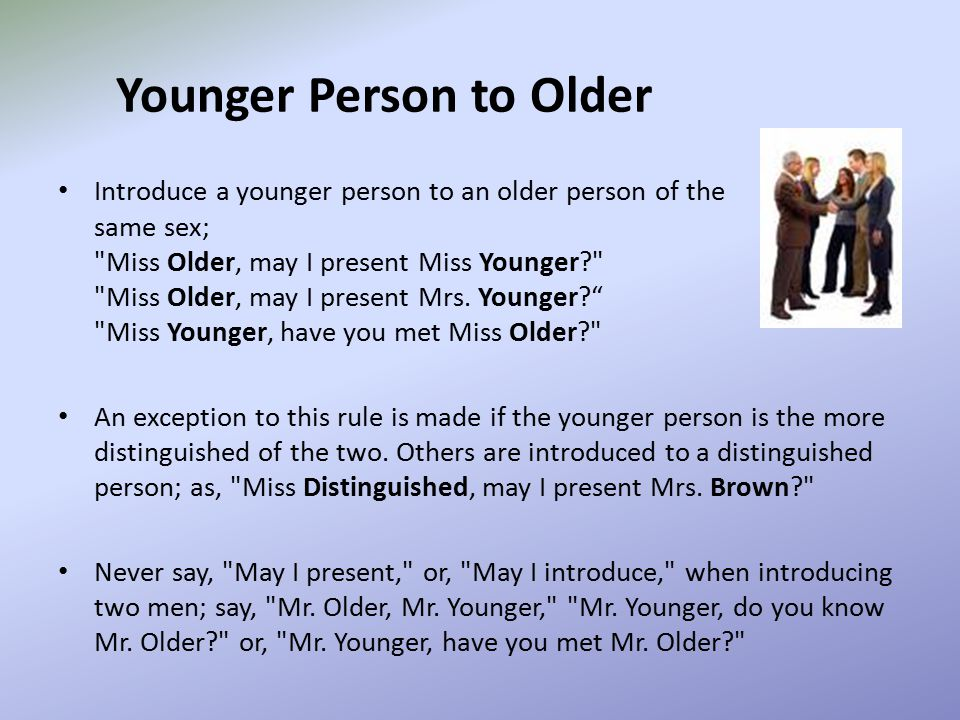 Younger Person to Older Introduce a younger person to an older person of the same sex; Miss Older, may I present Miss Younger? Miss Older, may I present Mrs.