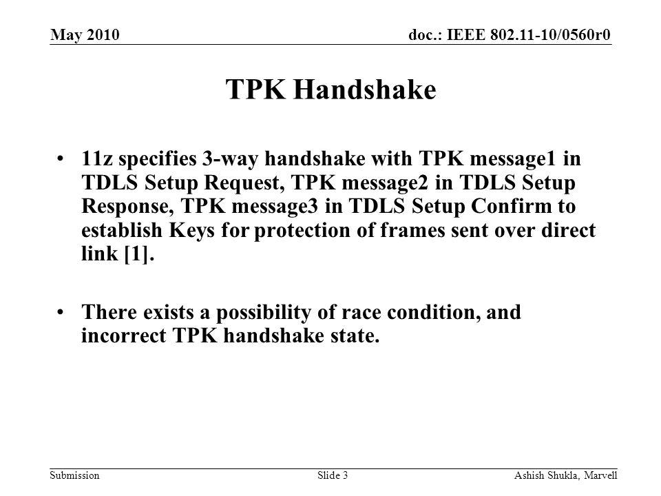 doc.: IEEE 802.11-10/0560r0 Submission May 2010 Ashish Shukla, MarvellSlide 4 TPK Handshake TPK MSG1 TPK MSG2 TPK MSG3 Initiator installs Keys after receiving Setup Response (TPK MSG 2) Initiator sends Setup Confirm (TPK MSG3), followed by data frames over direct link.