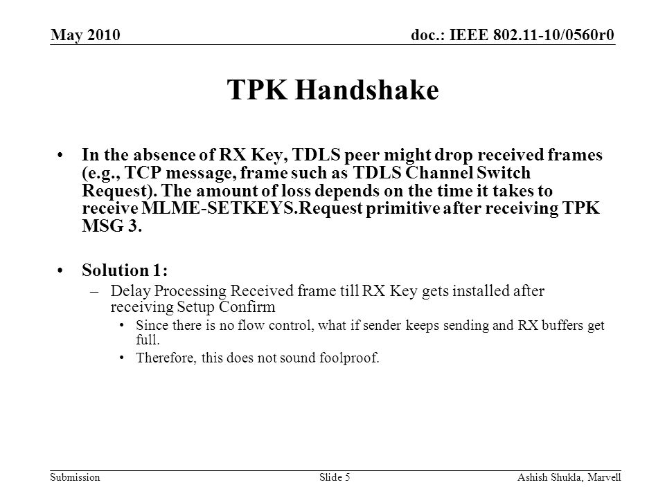 doc.: IEEE 802.11-10/0560r0 Submission May 2010 Ashish Shukla, MarvellSlide 6 TPK Handshake Solution 2: –Install Key early TDLS Peer –Install RX key after processing TPK MSG1 and before sending TPK MSG2.