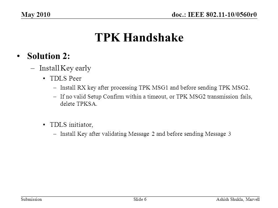 doc.: IEEE 802.11-10/0560r0 Submission May 2010 Ashish Shukla, MarvellSlide 7 TPK Handshake Solution 3: –Add a fourth message TDLS Setup Confirm Ack to make it similar to 4- way handshake.