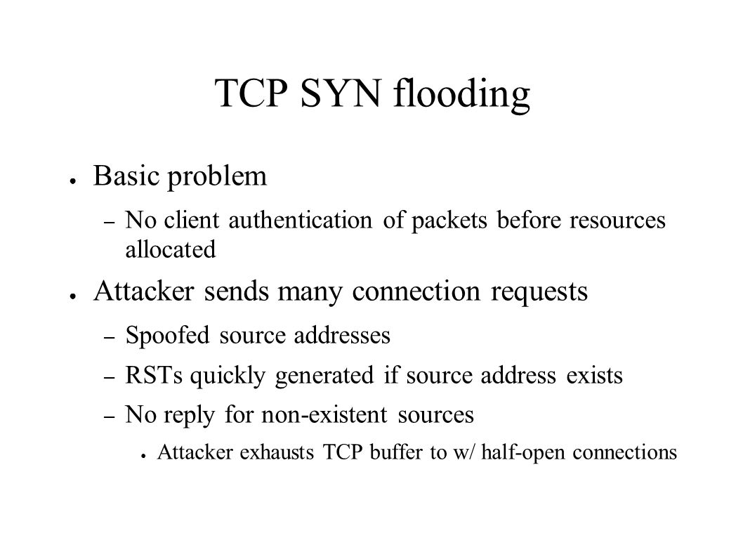 TCP SYN flooding ● Basic problem – No client authentication of packets before resources allocated ● Attacker sends many connection requests – Spoofed source addresses – RSTs quickly generated if source address exists – No reply for non-existent sources ● Attacker exhausts TCP buffer to w/ half-open connections