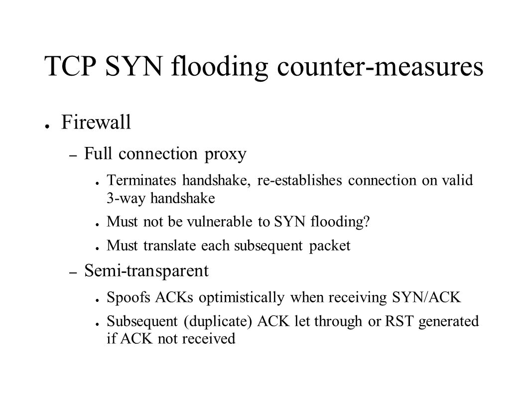 TCP SYN flooding counter-measures ● Firewall – Full connection proxy ● Terminates handshake, re-establishes connection on valid 3-way handshake ● Must not be vulnerable to SYN flooding.