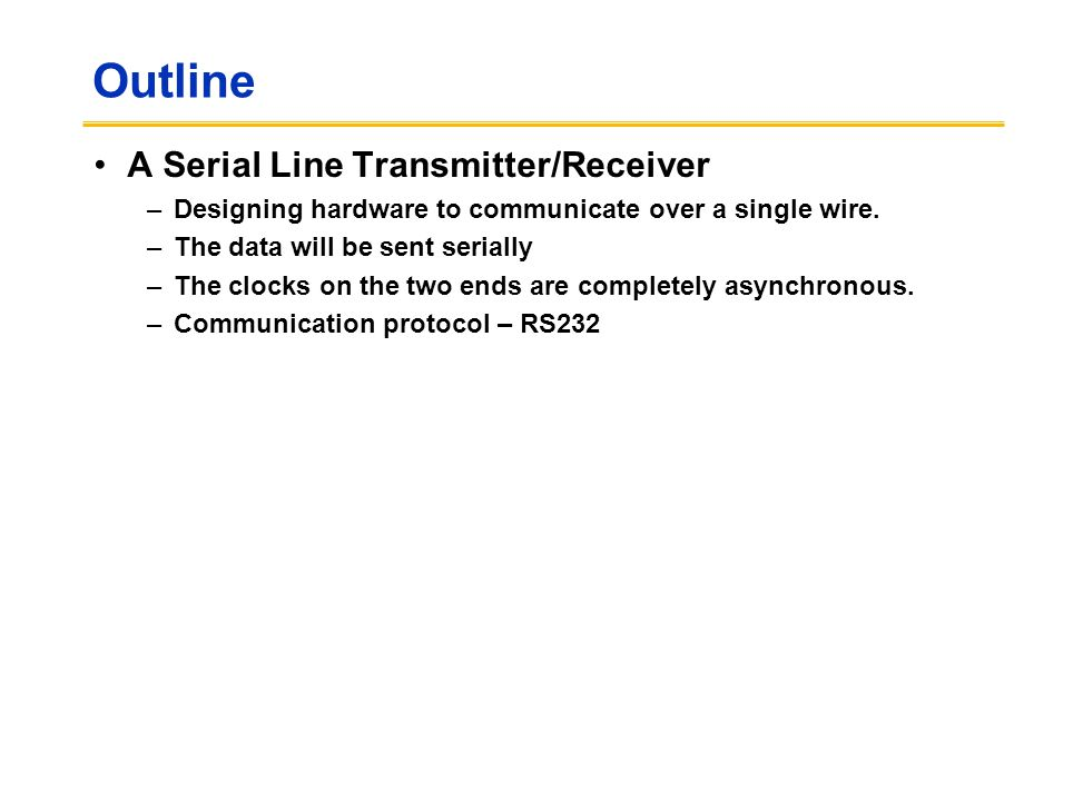 Outline A Serial Line Transmitter/Receiver –Designing hardware to communicate over a single wire. –The data will be sent serially –The clocks on the t
