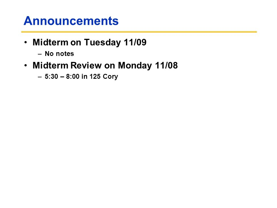 Announcements Midterm on Tuesday 11/09 –No notes Midterm Review on Monday 11/08 –5:30 – 8:00 in 125 Cory