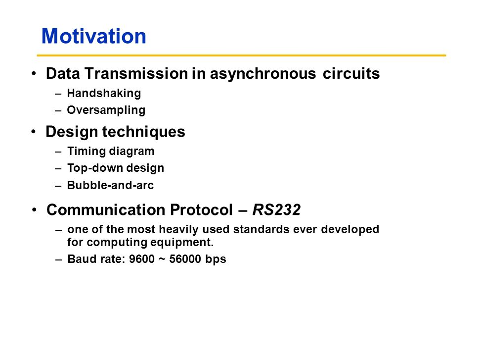 Motivation Data Transmission in asynchronous circuits –Handshaking –Oversampling Design techniques –Timing diagram –Top-down design –Bubble-and-arc Communication Protocol – RS232 –one of the most heavily used standards ever developed for computing equipment.