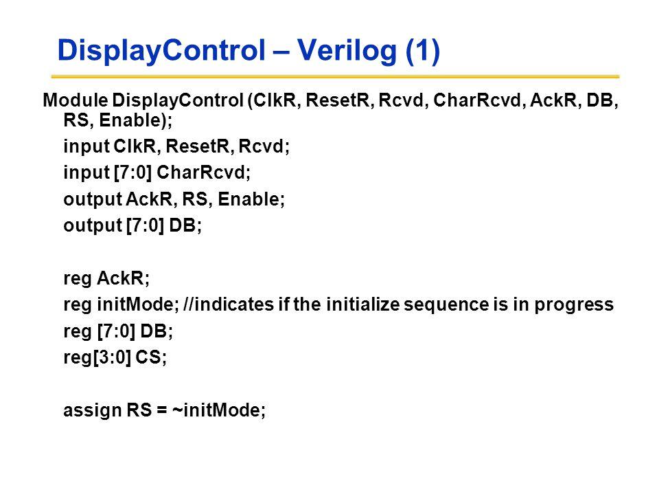 DisplayControl – Verilog (1) Module DisplayControl (ClkR, ResetR, Rcvd, CharRcvd, AckR, DB, RS, Enable); input ClkR, ResetR, Rcvd; input [7:0] CharRcv
