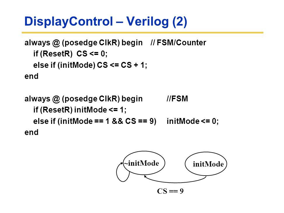 DisplayControl – Verilog (2) always @ (posedge ClkR) begin // FSM/Counter if (ResetR) CS <= 0; else if (initMode) CS <= CS + 1; end always @ (posedge ClkR) begin//FSM if (ResetR) initMode <= 1; else if (initMode == 1 && CS == 9)initMode <= 0; end initMode ~initMode CS == 9