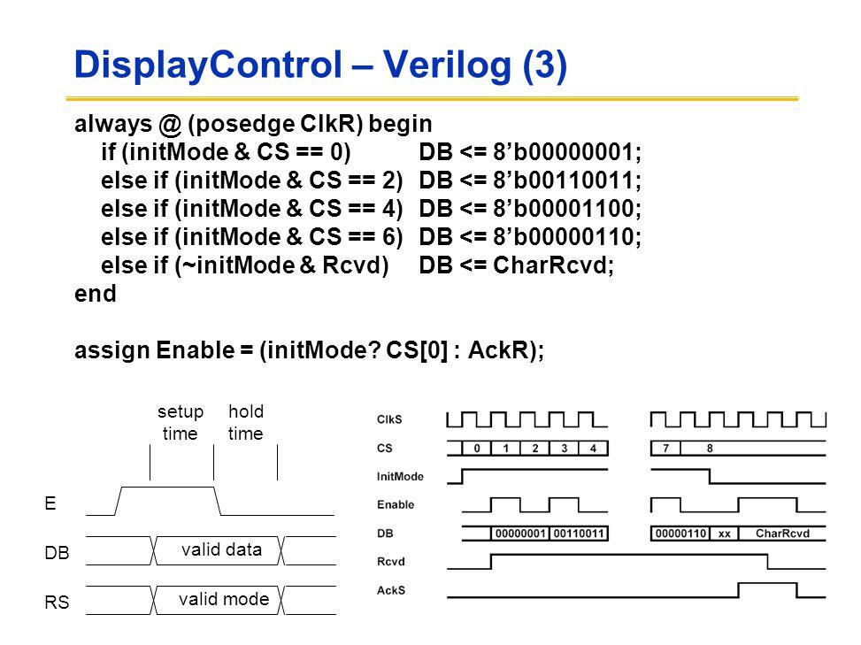DisplayControl – Verilog (3) always @ (posedge ClkR) begin if (initMode & CS == 0) DB <= 8'b00000001; else if (initMode & CS == 2) DB <= 8'b00110011; else if (initMode & CS == 4) DB <= 8'b00001100; else if (initMode & CS == 6) DB <= 8'b00000110; else if (~initMode & Rcvd)DB <= CharRcvd; end assign Enable = (initMode.