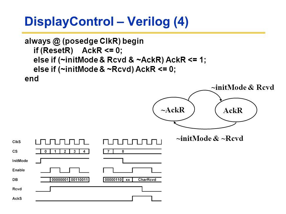 DisplayControl – Verilog (4) always @ (posedge ClkR) begin if (ResetR)AckR <= 0; else if (~initMode & Rcvd & ~AckR) AckR <= 1; else if (~initMode & ~Rcvd) AckR <= 0; end AckR ~AckR ~initMode & ~Rcvd ~initMode & Rcvd