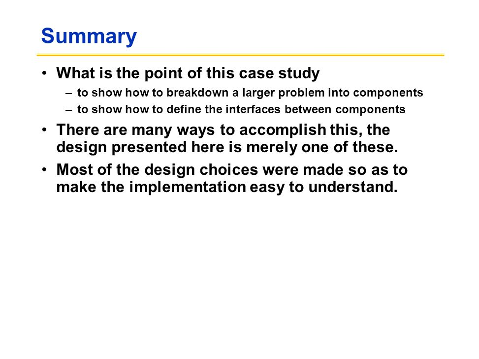 Summary What is the point of this case study –to show how to breakdown a larger problem into components –to show how to define the interfaces between components There are many ways to accomplish this, the design presented here is merely one of these.