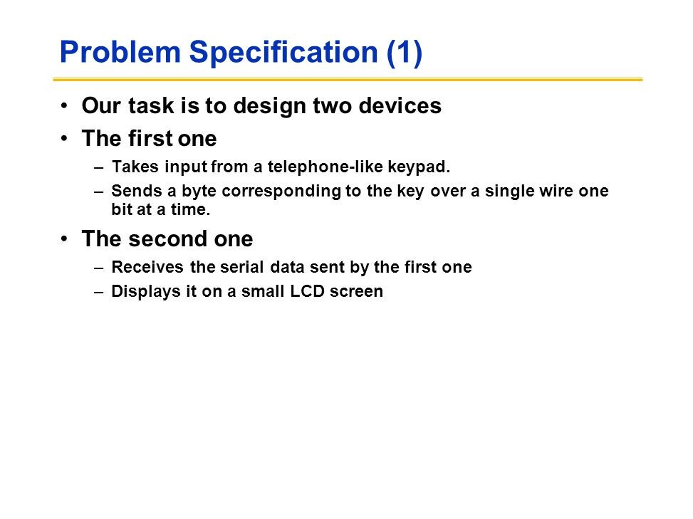 Problem Specification (1) Our task is to design two devices The first one –Takes input from a telephone-like keypad. –Sends a byte corresponding to th