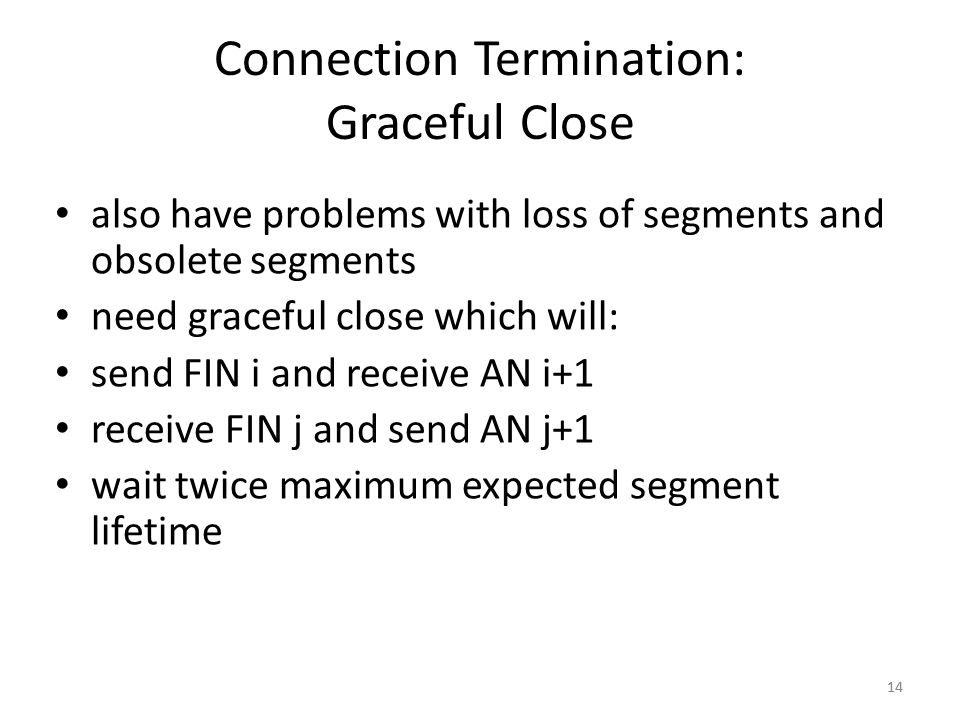 14 Connection Termination: Graceful Close also have problems with loss of segments and obsolete segments need graceful close which will: send FIN i an