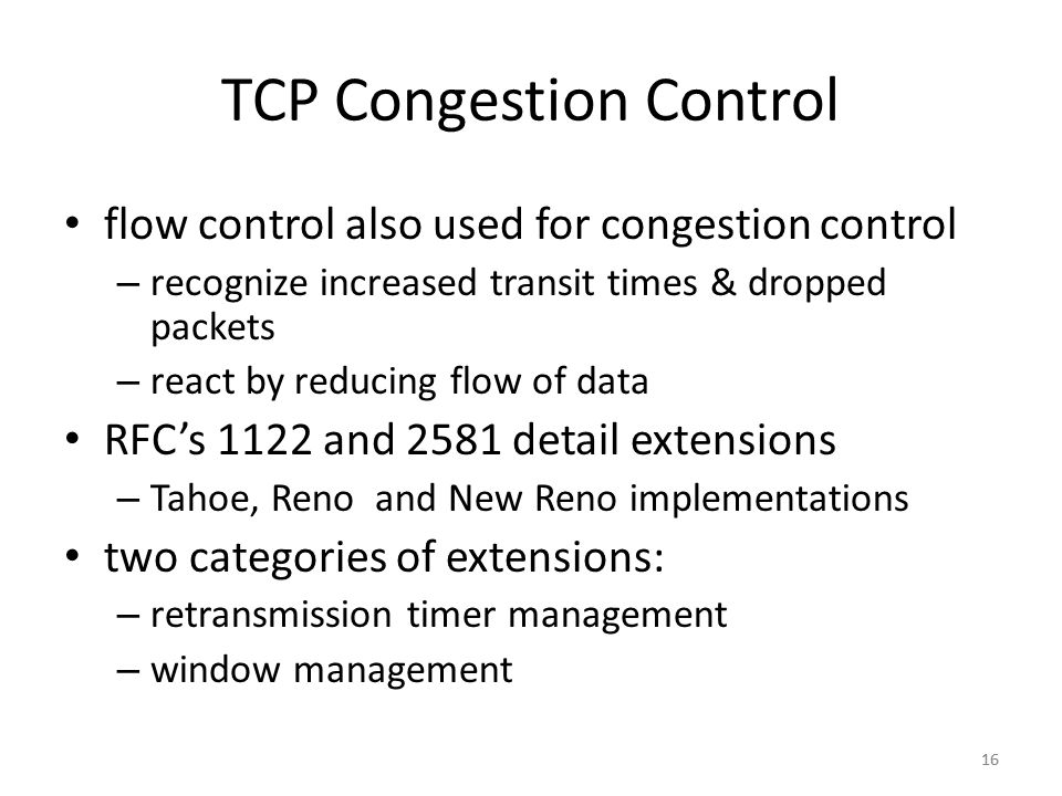 16 TCP Congestion Control flow control also used for congestion control – recognize increased transit times & dropped packets – react by reducing flow