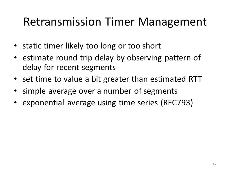 17 Retransmission Timer Management static timer likely too long or too short estimate round trip delay by observing pattern of delay for recent segmen