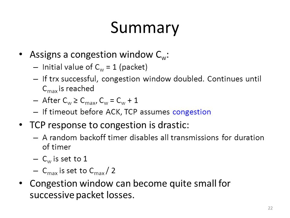 22 Summary Assigns a congestion window C w : – Initial value of C w = 1 (packet) – If trx successful, congestion window doubled.