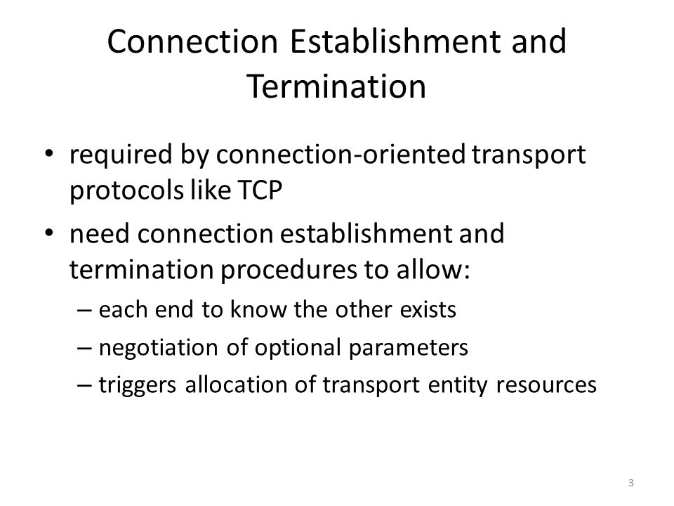 3 required by connection-oriented transport protocols like TCP need connection establishment and termination procedures to allow: – each end to know t