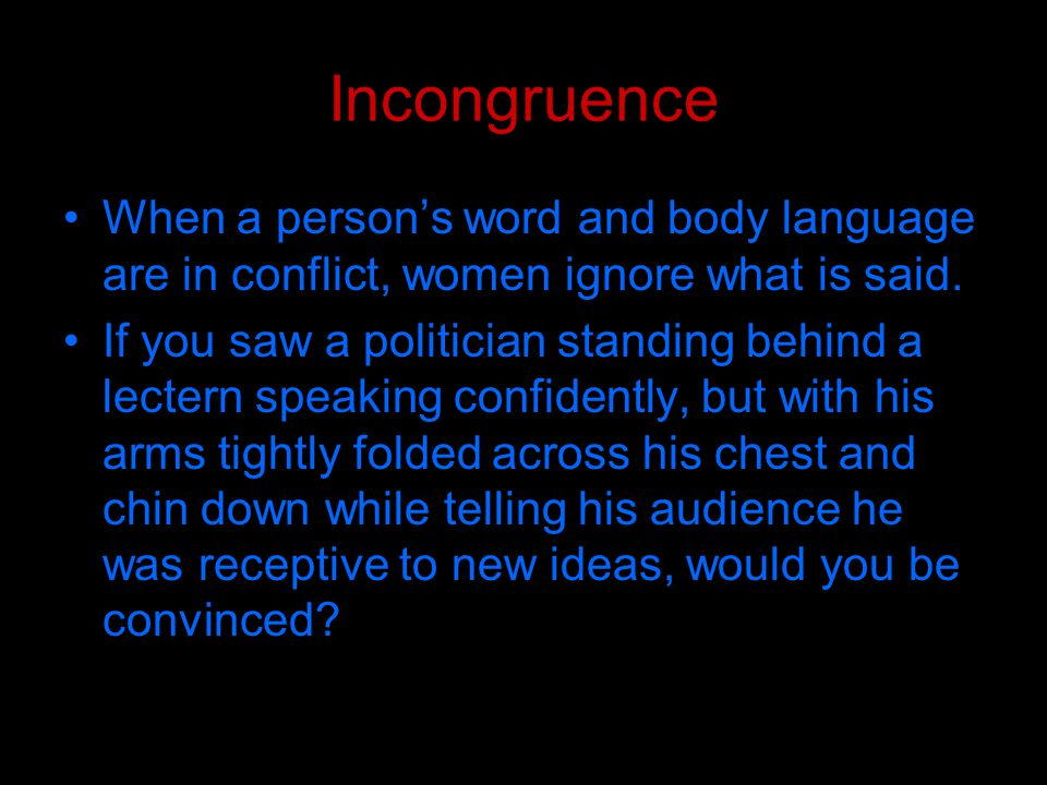 Incongruence When a person's word and body language are in conflict, women ignore what is said.