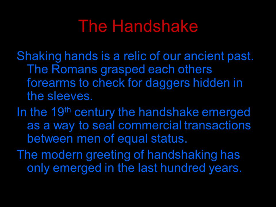 Communication in the Handshake One of three attitudes is subconsciously transmitted: Dominance – the upper hand (palm down) Submission – the more palm upward hand Equality – both vertical, even pressure