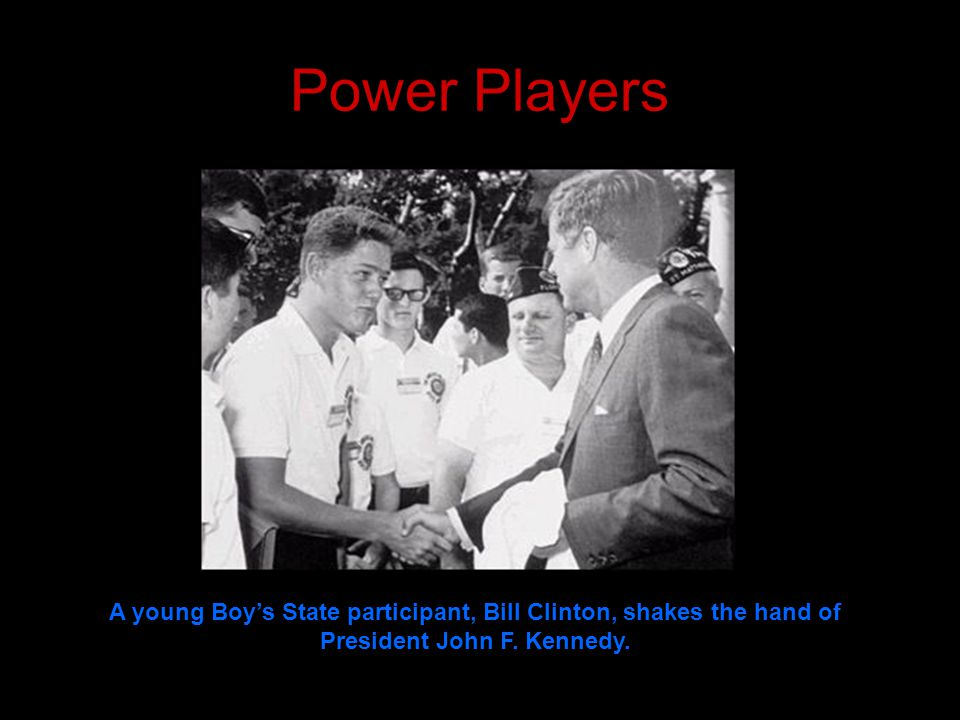 Power Players A young Boy's State participant, Bill Clinton, shakes the hand of President John F.