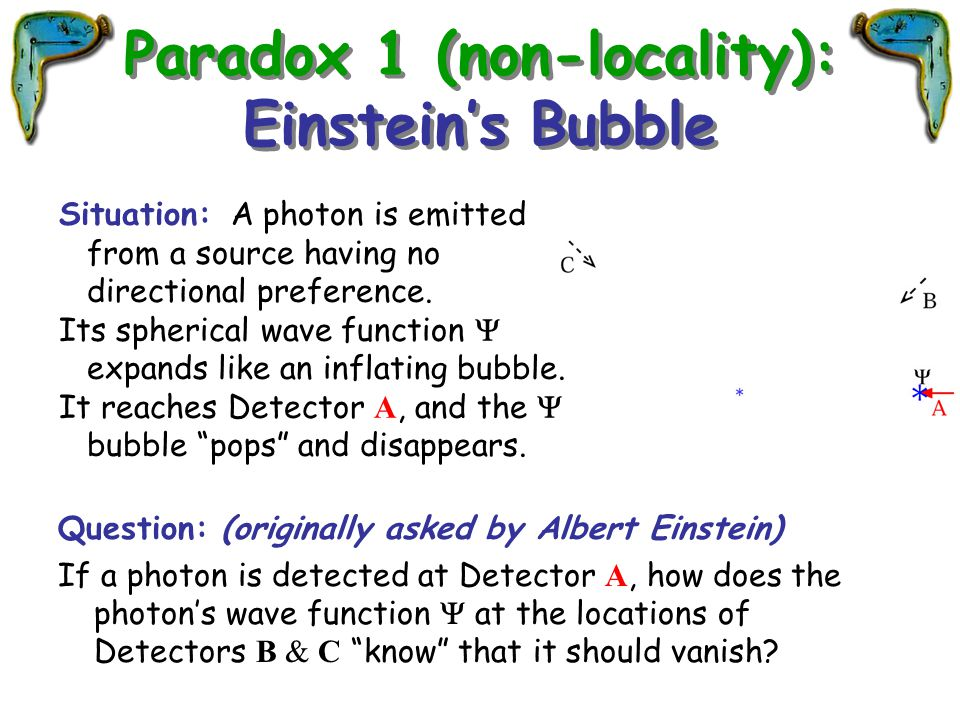 Paradox 1 (non-locality): Einstein's Bubble Question: (originally asked by Albert Einstein) If a photon is detected at Detector A, how does the photon