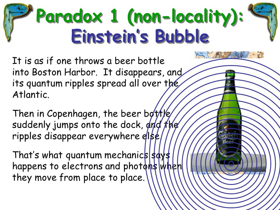It is as if one throws a beer bottle into Boston Harbor. It disappears, and its quantum ripples spread all over the Atlantic. Then in Copenhagen, the