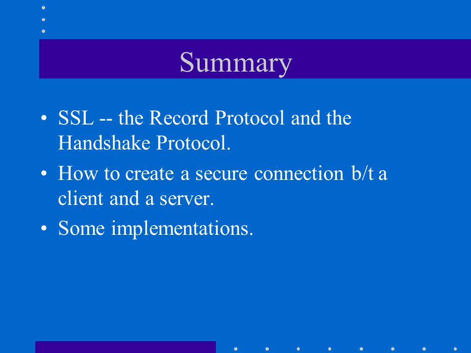 Summary SSL -- the Record Protocol and the Handshake Protocol.