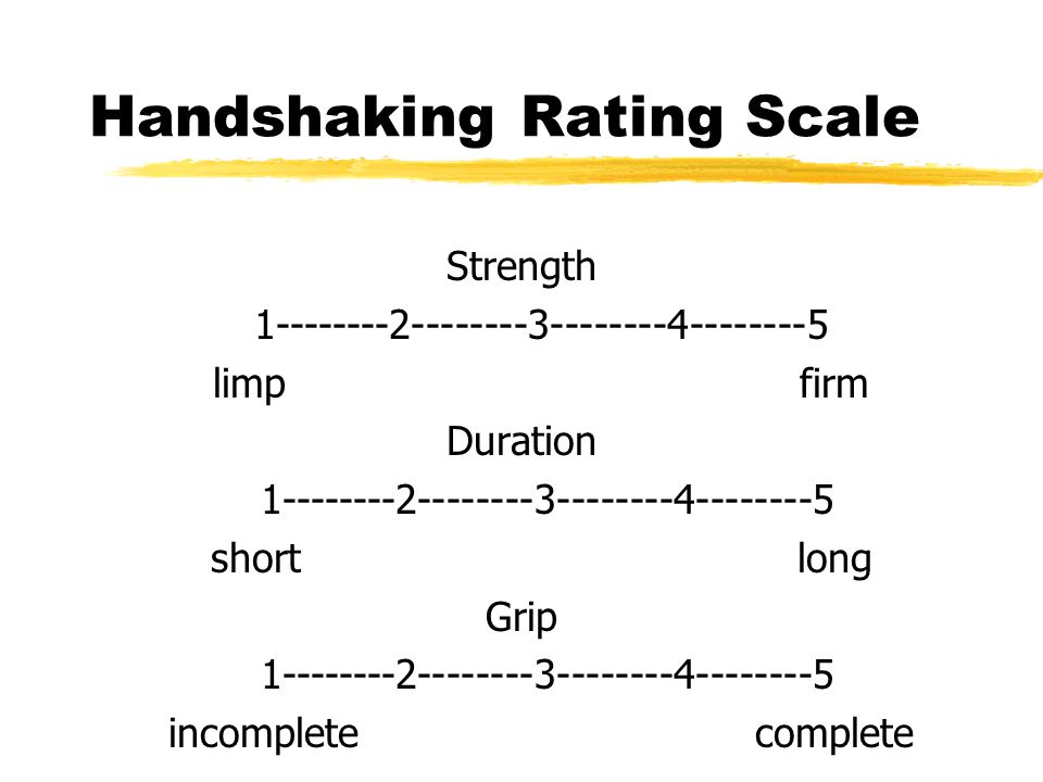 Handshaking Rating Scale Strength 1--------2--------3--------4--------5 limpfirm Duration 1--------2--------3--------4--------5 shortlong Grip 1------