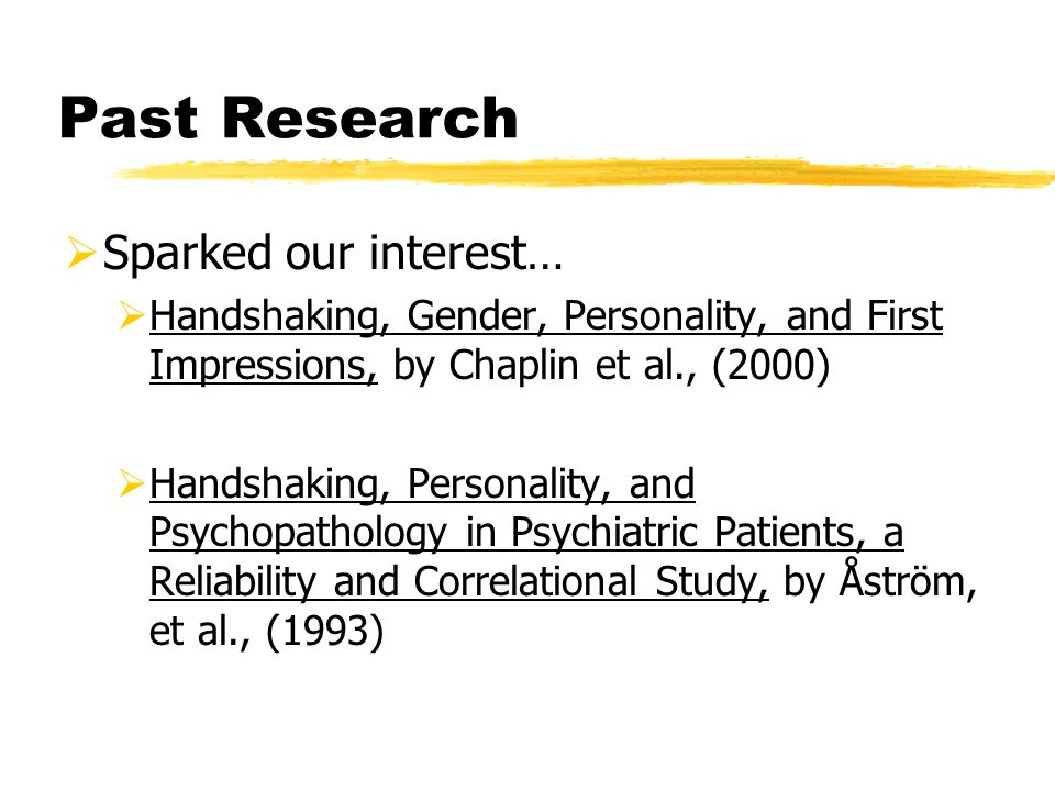 Past Research  Sparked our interest…  Handshaking, Gender, Personality, and First Impressions, by Chaplin et al., (2000)  Handshaking, Personality, and Psychopathology in Psychiatric Patients, a Reliability and Correlational Study, by Åström, et al., (1993)