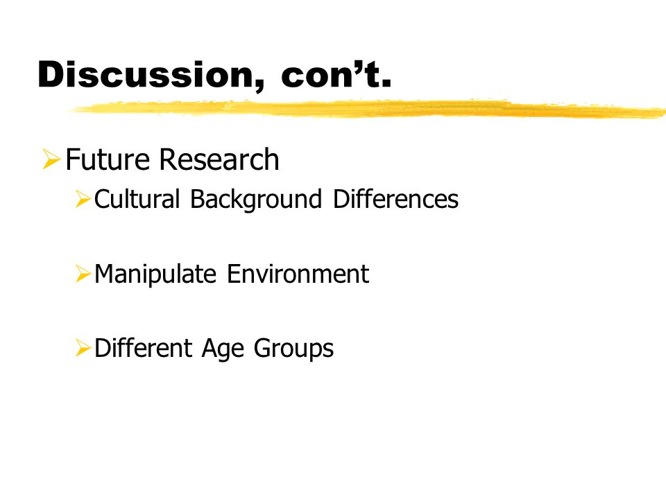 Discussion, con't.  Future Research  Cultural Background Differences  Manipulate Environment  Different Age Groups