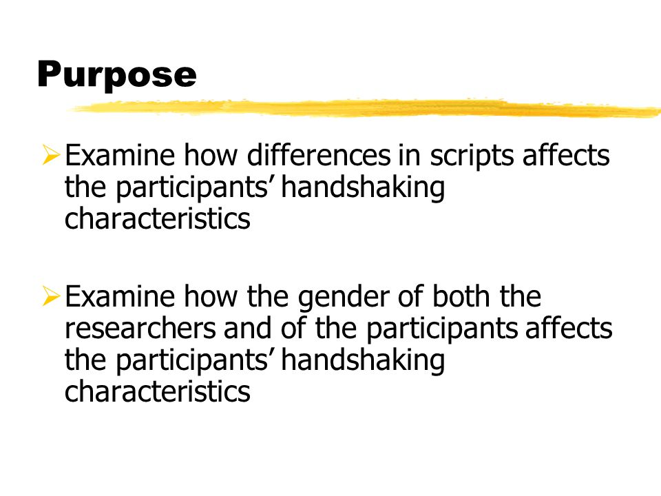 Purpose  Examine how differences in scripts affects the participants' handshaking characteristics  Examine how the gender of both the researchers an