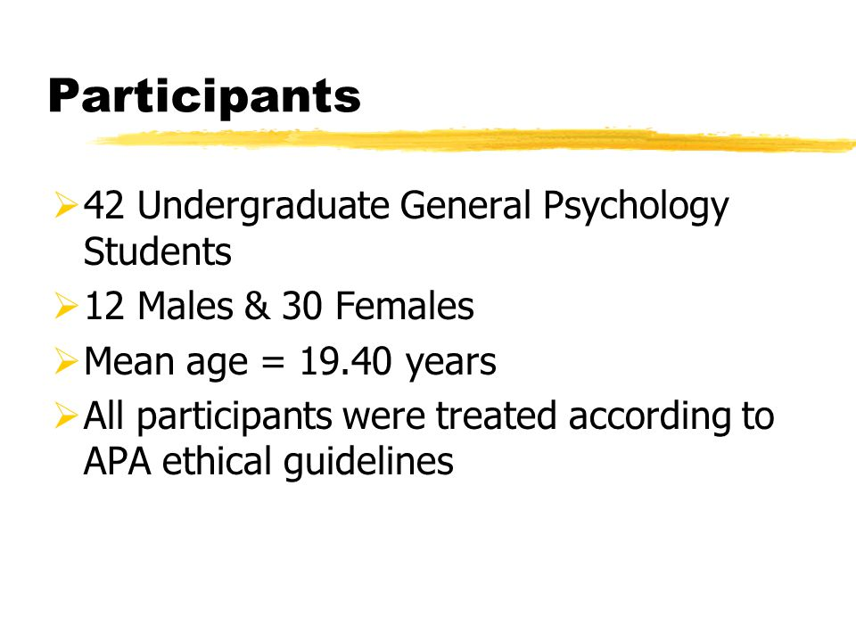 Participants  42 Undergraduate General Psychology Students  12 Males & 30 Females  Mean age = 19.40 years  All participants were treated according to APA ethical guidelines