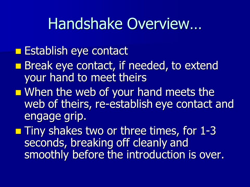 Handshake Overview… Establish eye contact Establish eye contact Break eye contact, if needed, to extend your hand to meet theirs Break eye contact, if needed, to extend your hand to meet theirs When the web of your hand meets the web of theirs, re-establish eye contact and engage grip.