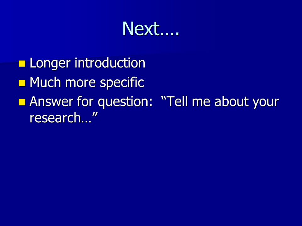 "Next…. Longer introduction Longer introduction Much more specific Much more specific Answer for question: ""Tell me about your research…"" Answer for qu"