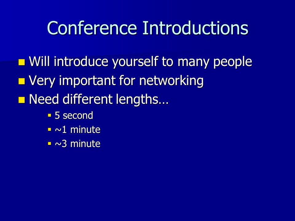 Conference Introductions Will introduce yourself to many people Will introduce yourself to many people Very important for networking Very important for networking Need different lengths… Need different lengths…  5 second  ~1 minute  ~3 minute
