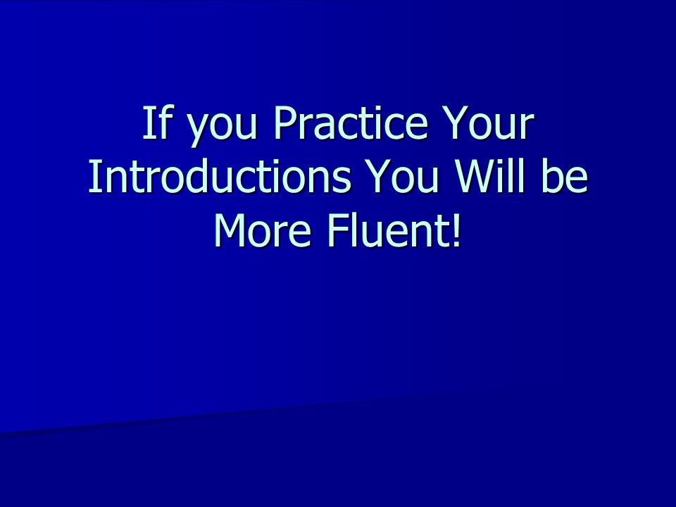 If you Practice Your Introductions You Will be More Fluent!
