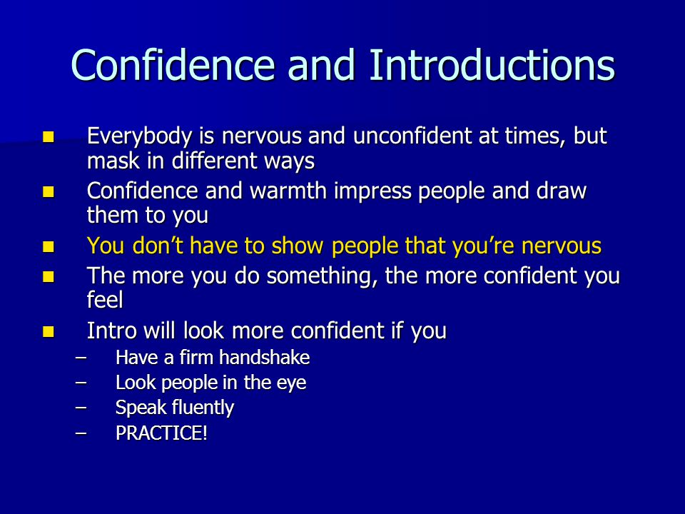 Confidence and Introductions Everybody is nervous and unconfident at times, but mask in different ways Everybody is nervous and unconfident at times, but mask in different ways Confidence and warmth impress people and draw them to you Confidence and warmth impress people and draw them to you You don't have to show people that you're nervous You don't have to show people that you're nervous The more you do something, the more confident you feel The more you do something, the more confident you feel Intro will look more confident if you Intro will look more confident if you –Have a firm handshake –Look people in the eye –Speak fluently –PRACTICE!