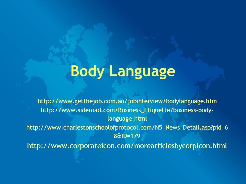 Body Language http://www.getthejob.com.au/jobinterview/bodylanguage.htm http://www.sideroad.com/Business_Etiquette/business-body- language.html http://www.charlestonschoolofprotocol.com/N5_News_Detail.asp?pid=6 8&ID=179 http://www.corporateicon.com/morearticlesbycorpicon.html