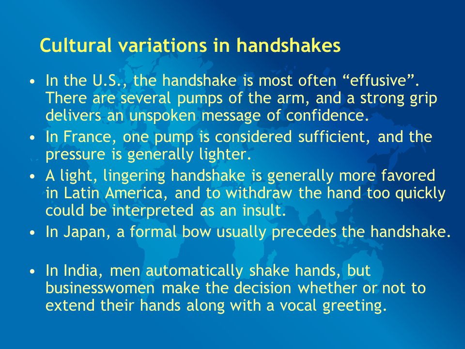 """Cultural variations in handshakes In the U.S., the handshake is most often """"effusive"""". There are several pumps of the arm, and a strong grip delivers"""