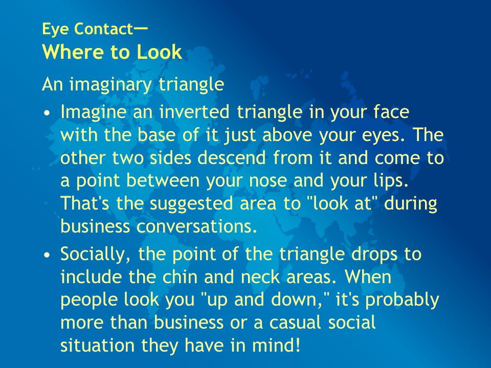 Eye Contact — Where to Look An imaginary triangle Imagine an inverted triangle in your face with the base of it just above your eyes. The other two si