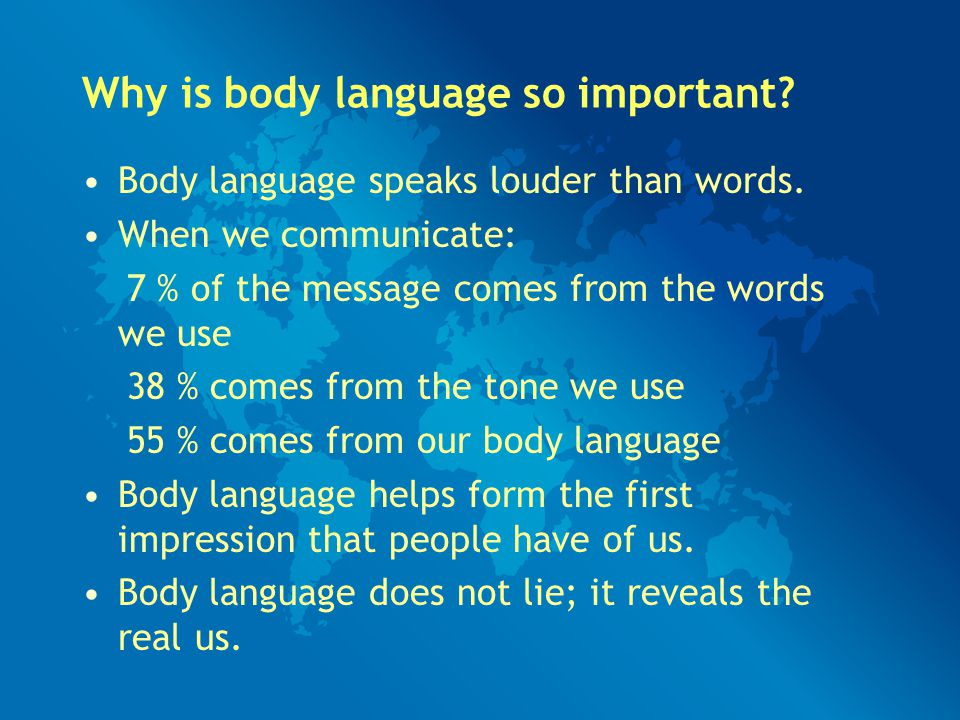 Why is body language so important? Body language speaks louder than words. When we communicate: 7 % of the message comes from the words we use 38 % co