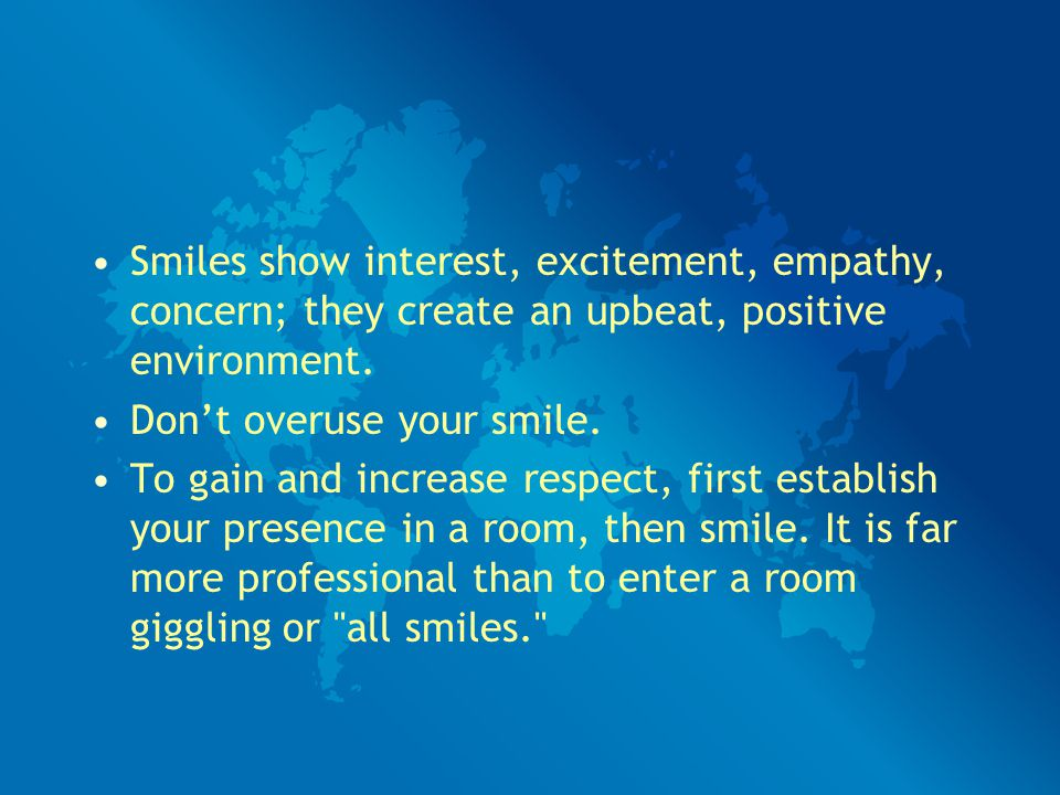 Smiles show interest, excitement, empathy, concern; they create an upbeat, positive environment.