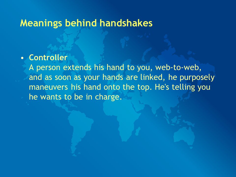 Meanings behind handshakes Controller A person extends his hand to you, web-to-web, and as soon as your hands are linked, he purposely maneuvers his h