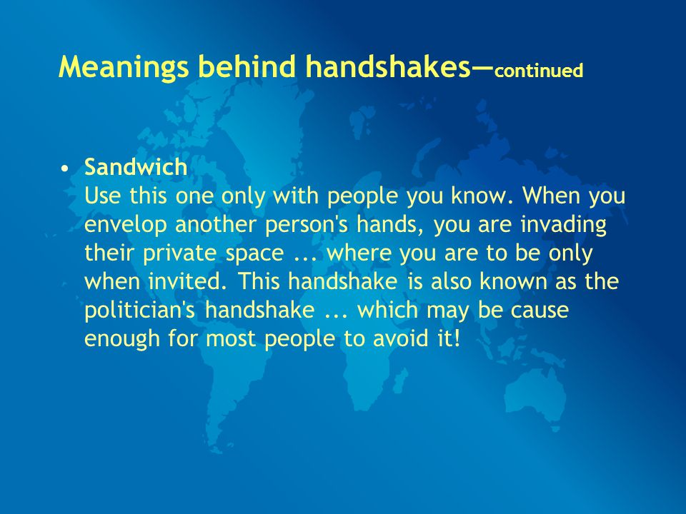 Meanings behind handshakes— continued Sandwich Use this one only with people you know. When you envelop another person's hands, you are invading their