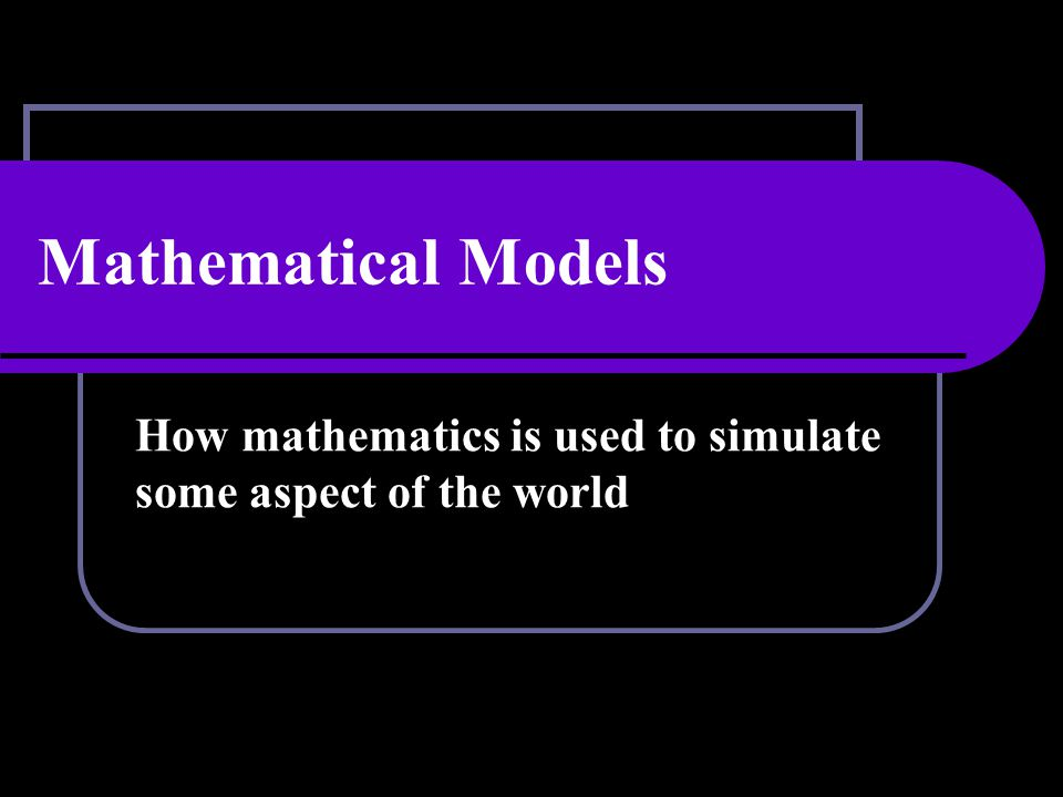 Mathematical Models Mathematical models can be Formulas Functions Data Graphs Geometric figures